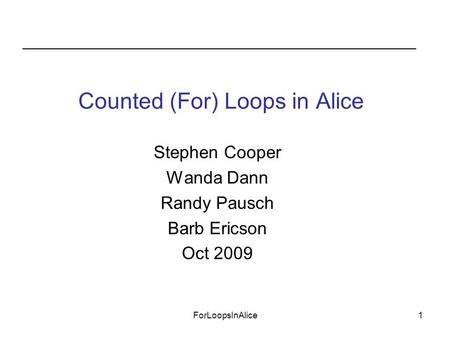 ForLoopsInAlice1 Stephen Cooper Wanda Dann Randy Pausch Barb Ericson Oct 2009 Counted (For) Loops in Alice.