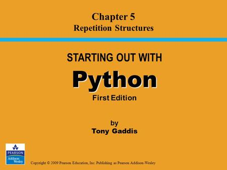 Copyright © 2009 Pearson Education, Inc. Publishing as Pearson Addison-Wesley STARTING OUT WITH Python Python First Edition by Tony Gaddis Chapter 5 Repetition.