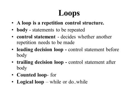A loop is a repetition control structure. body - statements to be repeated control statement - decides whether another repetition needs to be made leading.