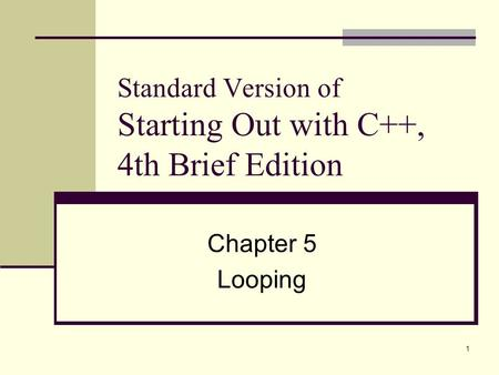 1 Standard Version of Starting Out with C++, 4th Brief Edition Chapter 5 Looping.