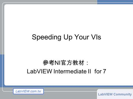 LabVIEW.com.tw LabVIEW Community Speeding Up Your VIs 參考 NI 官方教材: LabVIEW Intermediate II for 7.
