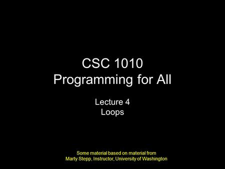 CSC 1010 Programming for All Lecture 4 Loops Some material based on material from Marty Stepp, Instructor, University of Washington.