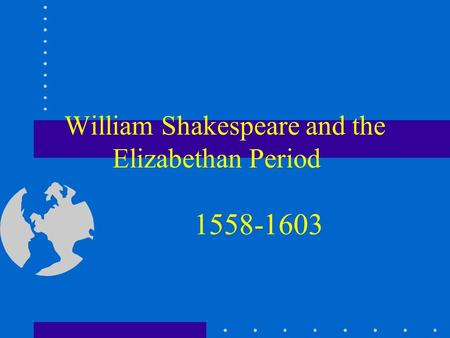William Shakespeare and the Elizabethan Period 1558-1603.