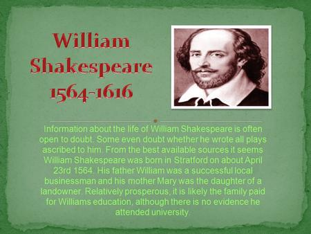 Information about the life of William Shakespeare is often open to doubt. Some even doubt whether he wrote all plays ascribed to him. From the best available.