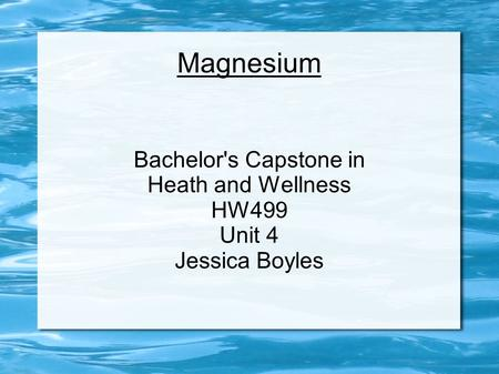 Magnesium Bachelor's Capstone in Heath and Wellness HW499 Unit 4 Jessica Boyles.