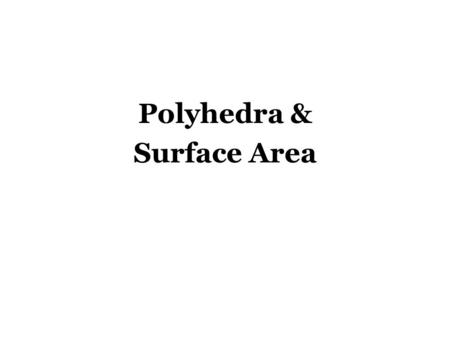 Polyhedra & Surface Area. Polyhedra Polyhedron – Solid with all flat surfaces that enclose a single region of space. Basically, just a 3D figure whose.