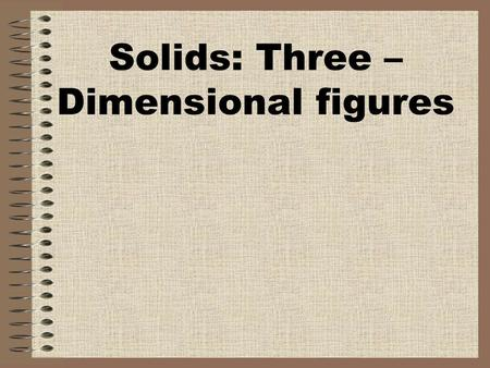 Solids: Three –Dimensional figures