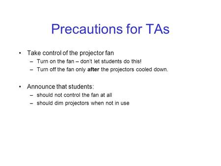 Precautions for TAs Take control of the projector fan –Turn on the fan – don't let students do this! –Turn off the fan only after the projectors cooled.