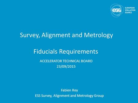 Survey, Alignment and Metrology Fiducials Requirements Fabien Rey ESS Survey, Alignment and Metrology Group ACCELERATOR TECHNICAL BOARD 23/09/2015.