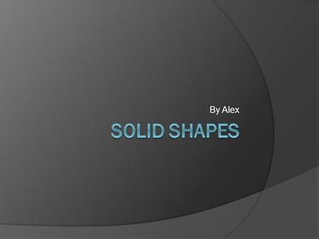 By Alex. Cube  Defining Attributes:  6 faces  8 vertices  12 edges  Shape of faces square  It can stack and slide.