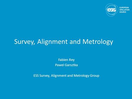 Survey, Alignment and Metrology Fabien Rey Pawel Garsztka ESS Survey, Alignment and Metrology Group.