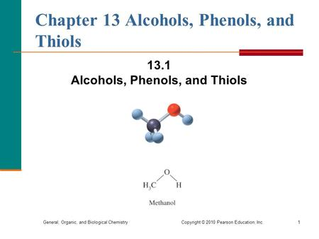 General, Organic, and Biological Chemistry Copyright © 2010 Pearson Education, Inc.1 Chapter 13 Alcohols, Phenols, and Thiols 13.1 Alcohols, Phenols, and.