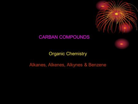 Organic Chemistry Alkanes, Alkenes, Alkynes & Benzene CARBAN COMPOUNDS.