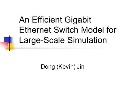 An Efficient Gigabit Ethernet Switch Model for Large-Scale Simulation Dong (Kevin) Jin.