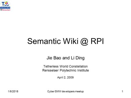 1/6/2016Cyber SMW developers meetup1 Semantic RPI Jie Bao and Li Ding Tetherless World Constellation Rensselaer Polytechnic Institute April 2, 2009.