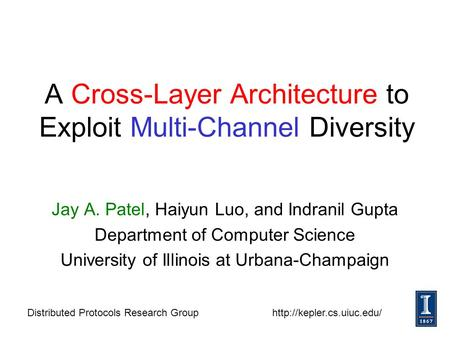 1 A Cross-Layer Architecture to Exploit Multi-Channel Diversity Jay A. Patel, Haiyun Luo, and Indranil Gupta Department of Computer Science University.
