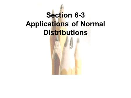 6.1 - 1 Copyright © 2010, 2007, 2004 Pearson Education, Inc. All Rights Reserved. Section 6-3 Applications of Normal Distributions.