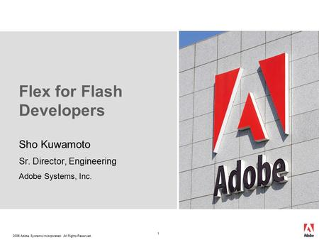 2006 Adobe Systems Incorporated. All Rights Reserved. 1 Flex for Flash Developers Sho Kuwamoto Sr. Director, Engineering Adobe Systems, Inc.