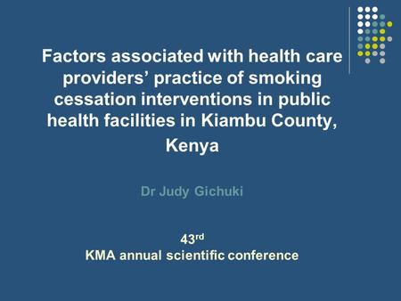 Factors associated with health care providers' practice of smoking cessation interventions in public health facilities in Kiambu County, Kenya Dr Judy.