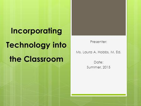 Incorporating Technology into the Classroom Presenter: Ms. Laura A. Hobbs, M. Ed. Date: Summer, 2015.