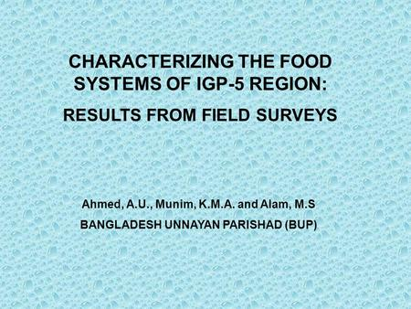 CHARACTERIZING THE FOOD SYSTEMS OF IGP-5 REGION: RESULTS FROM FIELD SURVEYS Ahmed, A.U., Munim, K.M.A. and Alam, M.S BANGLADESH UNNAYAN PARISHAD (BUP)