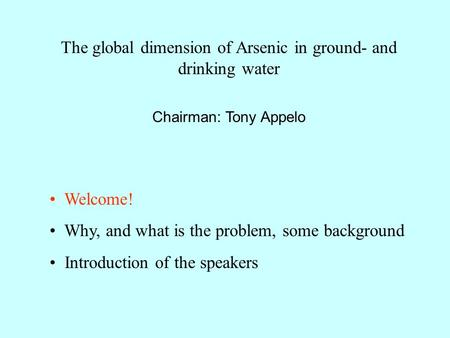 The global dimension of Arsenic in ground- and drinking water Chairman: Tony Appelo Welcome! Why, and what is the problem, some background Introduction.