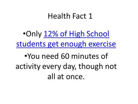 Health Fact 1 Only 12% of High School students get enough exercise12% of High School students get enough exercise You need 60 minutes of activity every.