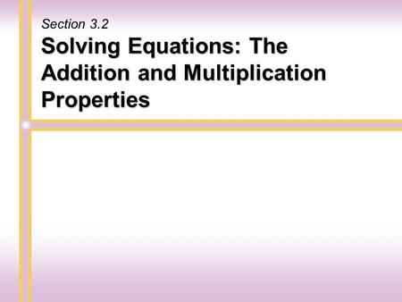 Solving Equations: The Addition and Multiplication Properties Section 3.2.