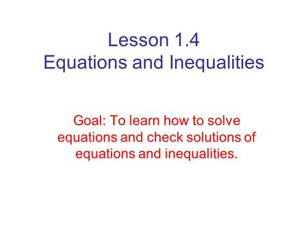 Lesson 1.4 Equations and Inequalities Goal: To learn how to solve equations and check solutions of equations and inequalities.