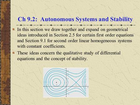Ch 9.2: Autonomous Systems and Stability In this section we draw together and expand on geometrical ideas introduced in Section 2.5 for certain first order.