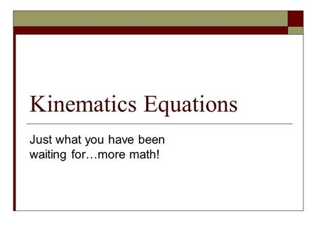 Kinematics Equations Just what you have been waiting for…more math!