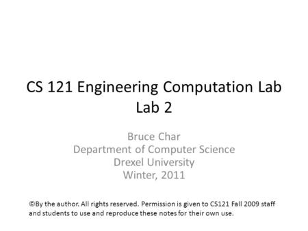 CS 121 Engineering Computation Lab Lab 2 Bruce Char Department of Computer Science Drexel University Winter, 2011 ©By the author. All rights reserved.