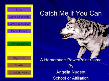 Catch Me If You Can A Homemade PowerPoint Game By Angelia Nugent School or Affiliation Play the game Game Directions Story Credits Copyright Notice Game.