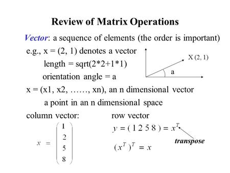 Review of Matrix Operations Vector: a sequence of elements (the order is important) e.g., x = (2, 1) denotes a vector length = sqrt(2*2+1*1) orientation.