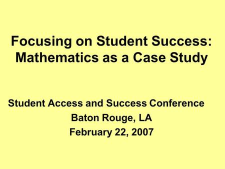 Focusing on Student Success: Mathematics as a Case Study Student Access and Success Conference Baton Rouge, LA February 22, 2007.