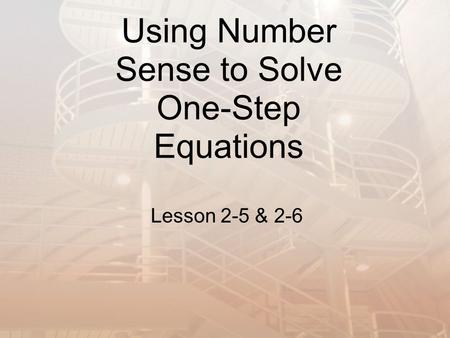 Using Number Sense to Solve One-Step Equations Lesson 2-5 & 2-6.