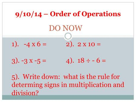 9/10/14 – Order of Operations DO NOW 1). -4 x 6 =2). 2 x 10 = 3). -3 x -5 = 4). 18 ÷ - 6 = 5). Write down: what is the rule for determing signs in multiplication.
