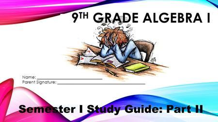 9 TH GRADE ALGEBRA I Semester I Study Guide: Part II Name: ________________________________ Parent Signature: ___________________________________________.