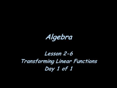 Algebra Lesson 2-6 Transforming Linear Functions Day 1 of 1.