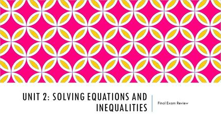 UNIT 2: SOLVING EQUATIONS AND INEQUALITIES Final Exam Review.