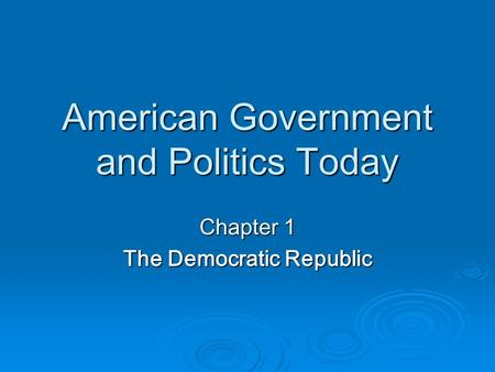 American Government and Politics Today Chapter 1 The Democratic Republic.