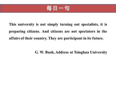 每日一句 This university is not simply turning out specialists, it is preparing citizens. And citizens are not spectators in the affairs of their country.