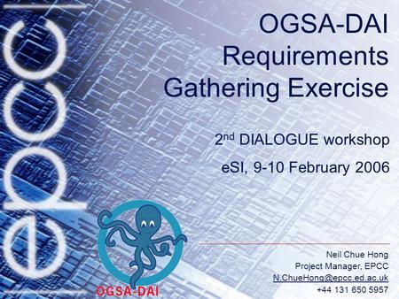 Neil Chue Hong Project Manager, EPCC +44 131 650 5957 OGSA-DAI Requirements Gathering Exercise 2 nd DIALOGUE workshop eSI, 9-10.