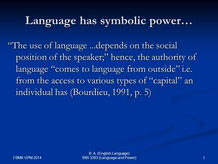 "FBMK UPM 2014 1 B. A. (English Language) /BBI 3303 (Language and Power) Language has symbolic power… ""The use of language...depends on the social position."