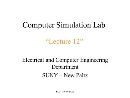 "SUNY-New Paltz Computer Simulation Lab Electrical and Computer Engineering Department SUNY – New Paltz ""Lecture 12"""