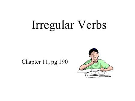 Irregular Verbs Chapter 11, pg 190. VERB Tenses Normally, verbs get an -ed in the past tense and past participle. Irregular means the verb does something.