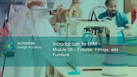 Introduction to BIM Module 05 – Fixtures, Fittings, and Furniture.