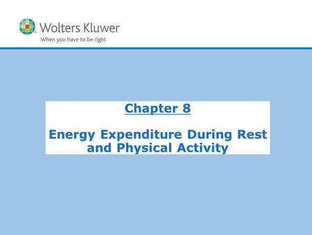 Copyright © 2015 Wolters Kluwer Health | Lippincott Williams & Wilkins Chapter 8 Energy Expenditure During Rest and Physical Activity.