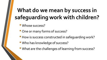 What do we mean by success in safeguarding work with children? Whose success? One or many forms of success? How is success constructed in safeguarding.