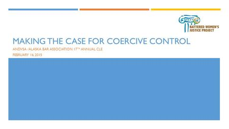 MAKING THE CASE FOR COERCIVE CONTROL ANDVSA /ALASKA BAR ASSOCIATION 17 TH ANNUAL CLE FEBRUARY 16, 2015.